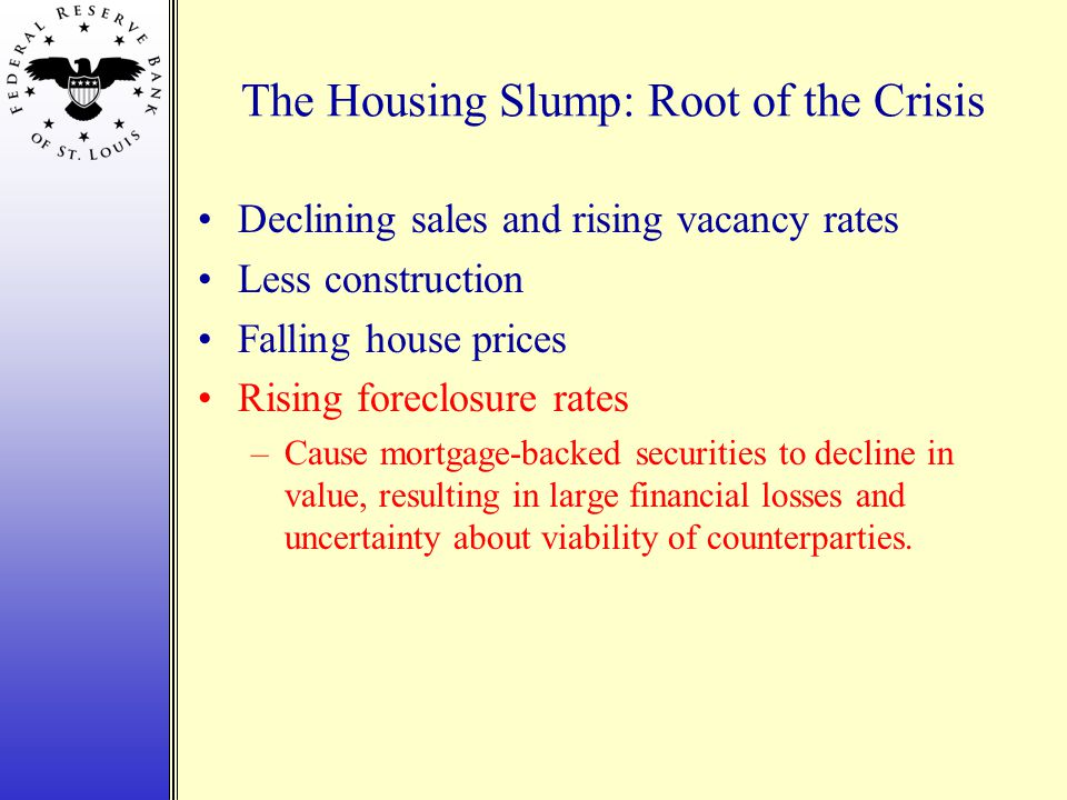 The Housing Slump: Root of the Crisis Declining sales and rising vacancy rates Less construction Falling house prices Rising foreclosure rates –Cause mortgage-backed securities to decline in value, resulting in large financial losses and uncertainty about viability of counterparties.