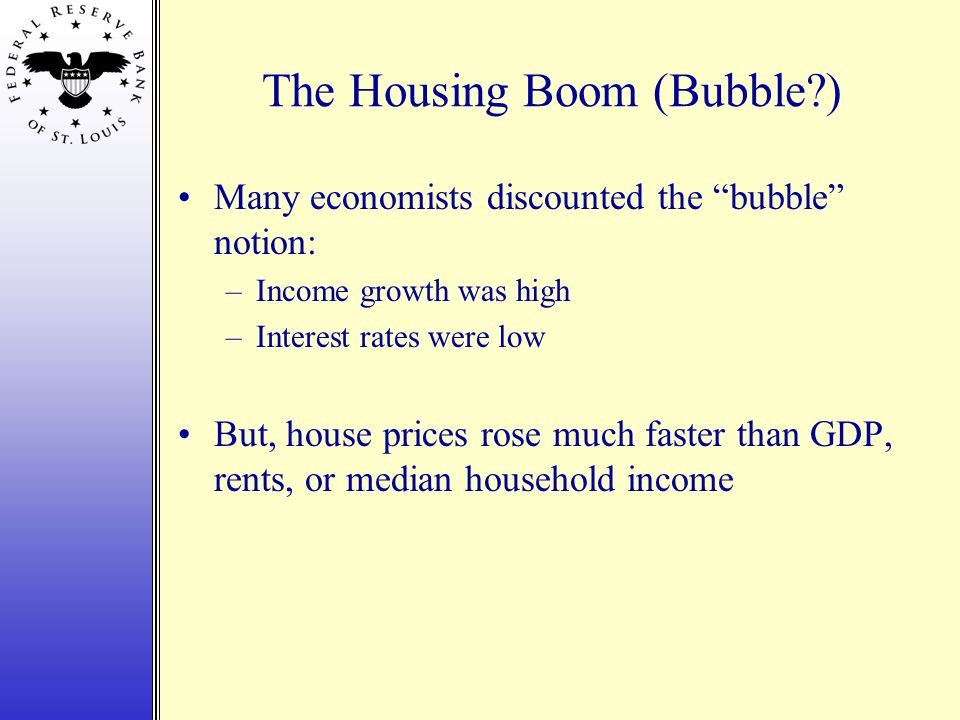 The Housing Boom (Bubble ) Many economists discounted the bubble notion: –Income growth was high –Interest rates were low But, house prices rose much faster than GDP, rents, or median household income
