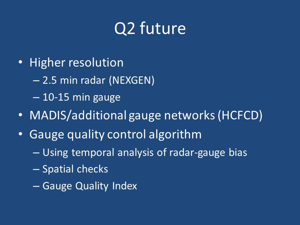 Q2 future Higher resolution – 2.5 min radar (NEXGEN) – 10-15 min gauge MADIS/additional gauge networks (HCFCD) Gauge quality control algorithm – Using temporal analysis of radar-gauge bias – Spatial checks – Gauge Quality Index
