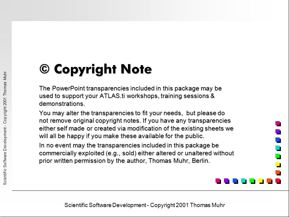 Scientific Software Development - Copyright 2001 Thomas Muhr The PowerPoint transparencies included in this package may be used to support your ATLAS.ti workshops, training sessions & demonstrations.