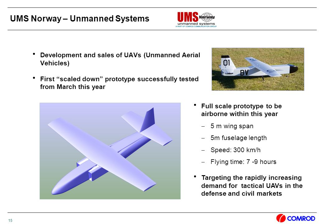 15 UMS Norway – Unmanned Systems  Development and sales of UAVs (Unmanned Aerial Vehicles)  First scaled down prototype successfully tested from March this year  Full scale prototype to be airborne within this year  5 m wing span  5m fuselage length  Speed: 300 km/h  Flying time: 7 -9 hours  Targeting the rapidly increasing demand for tactical UAVs in the defense and civil markets