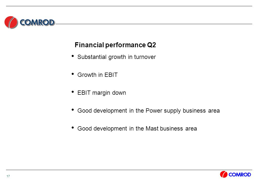 17 Financial performance Q2  Substantial growth in turnover  Growth in EBIT  EBIT margin down  Good development in the Power supply business area  Good development in the Mast business area