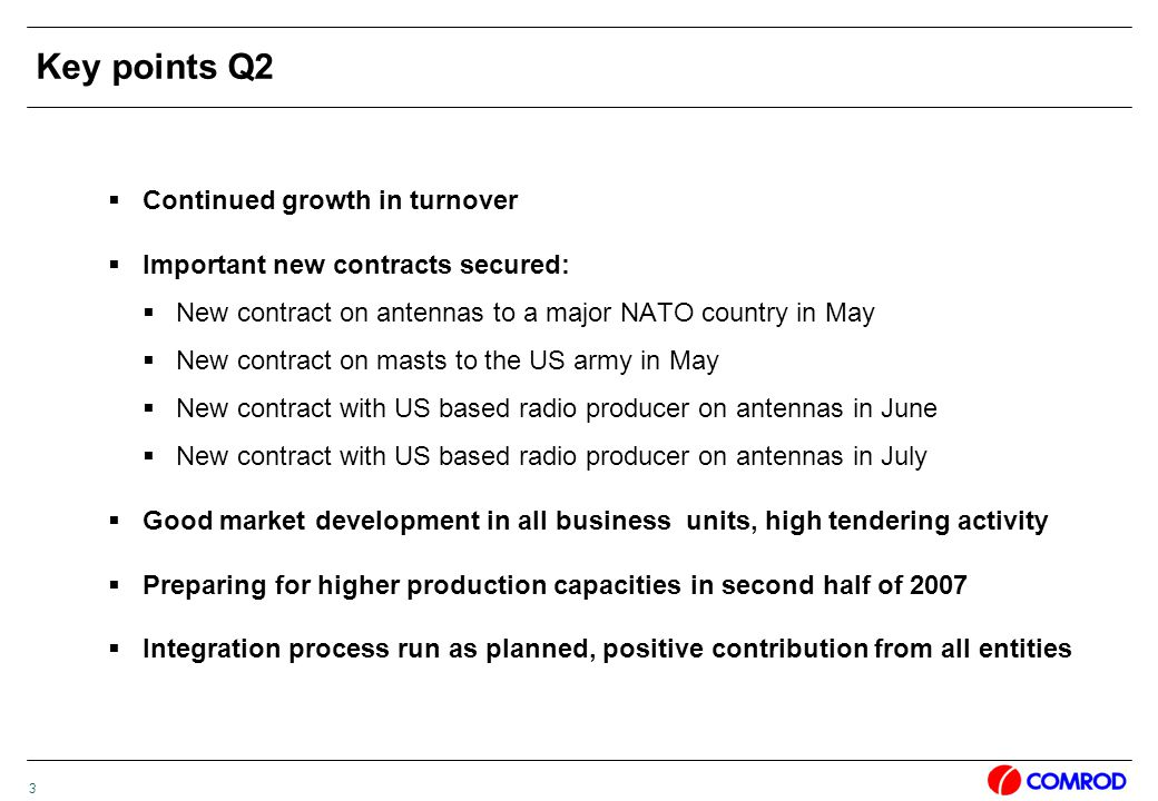 3 Key points Q2  Continued growth in turnover  Important new contracts secured:  New contract on antennas to a major NATO country in May  New contract on masts to the US army in May  New contract with US based radio producer on antennas in June  New contract with US based radio producer on antennas in July  Good market development in all business units, high tendering activity  Preparing for higher production capacities in second half of 2007  Integration process run as planned, positive contribution from all entities