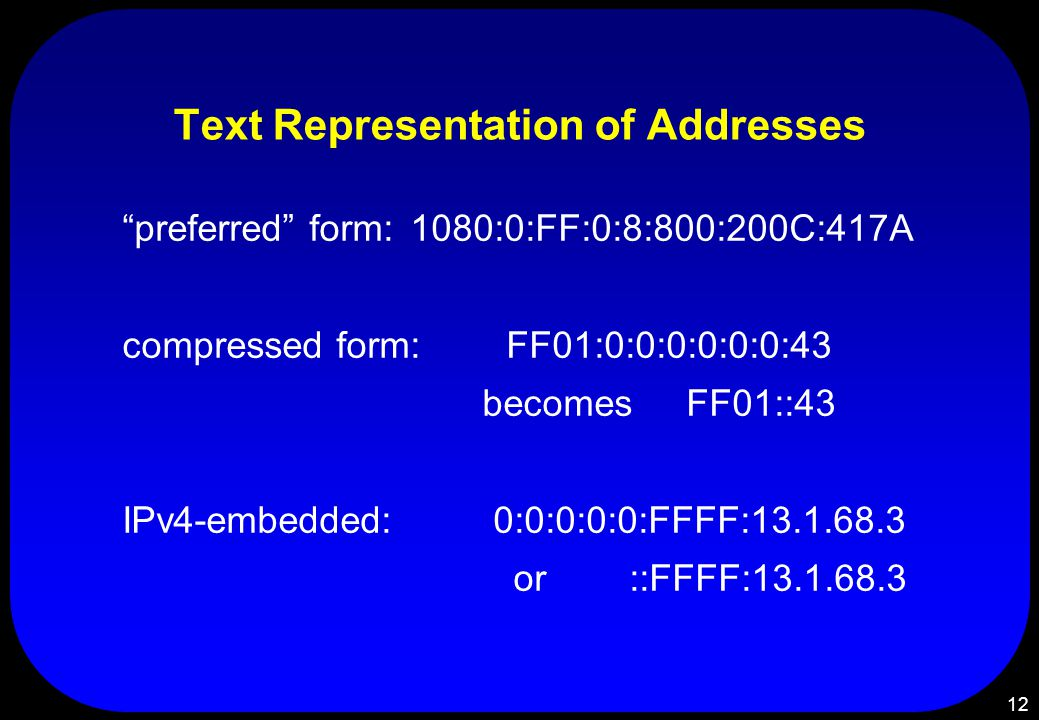 12 Text Representation of Addresses preferred form:1080:0:FF:0:8:800:200C:417A compressed form:FF01:0:0:0:0:0:0:43 becomes FF01::43 IPv4-embedded: 0:0:0:0:0:FFFF:13.1.68.3 or ::FFFF:13.1.68.3