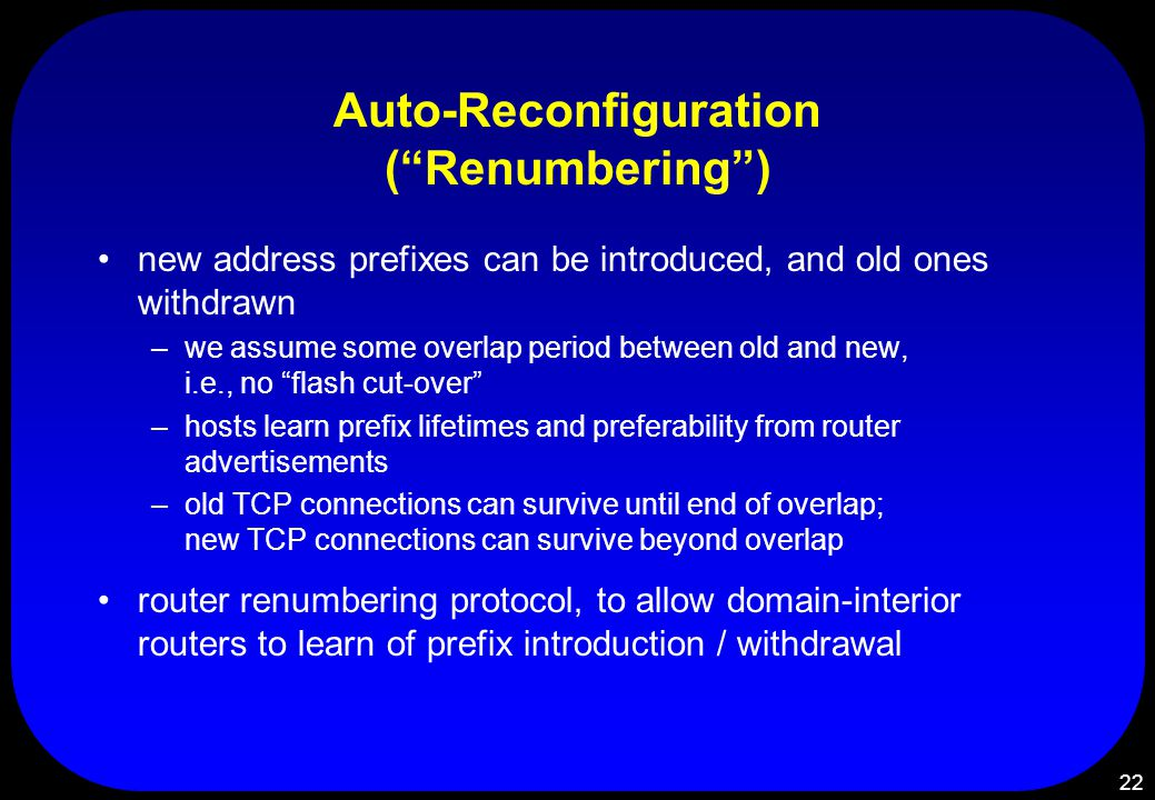22 Auto-Reconfiguration ( Renumbering ) new address prefixes can be introduced, and old ones withdrawn –we assume some overlap period between old and new, i.e., no flash cut-over –hosts learn prefix lifetimes and preferability from router advertisements –old TCP connections can survive until end of overlap; new TCP connections can survive beyond overlap router renumbering protocol, to allow domain-interior routers to learn of prefix introduction / withdrawal
