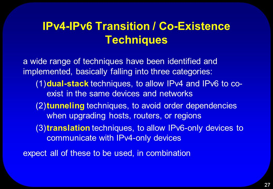 27 IPv4-IPv6 Transition / Co-Existence Techniques a wide range of techniques have been identified and implemented, basically falling into three catego