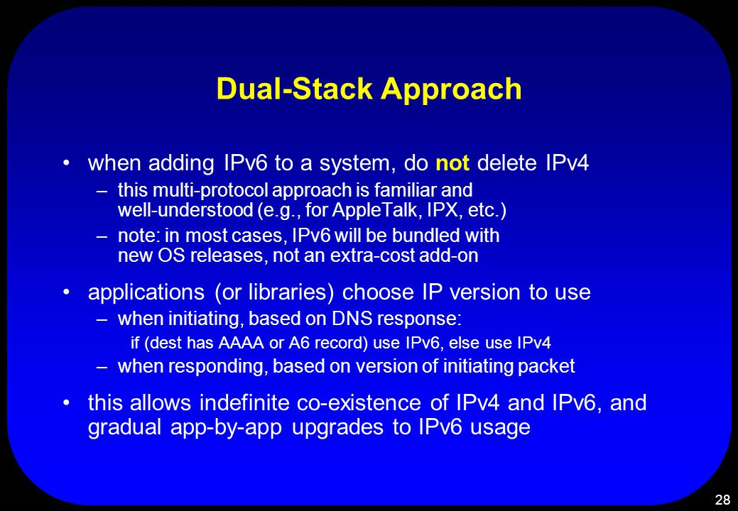 28 Dual-Stack Approach when adding IPv6 to a system, do not delete IPv4 –this multi-protocol approach is familiar and well-understood (e.g., for AppleTalk, IPX, etc.) –note: in most cases, IPv6 will be bundled with new OS releases, not an extra-cost add-on applications (or libraries) choose IP version to use –when initiating, based on DNS response: if (dest has AAAA or A6 record) use IPv6, else use IPv4 –when responding, based on version of initiating packet this allows indefinite co-existence of IPv4 and IPv6, and gradual app-by-app upgrades to IPv6 usage