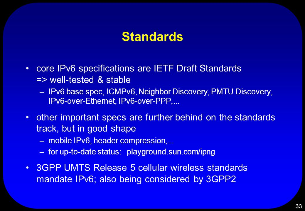 33 Standards core IPv6 specifications are IETF Draft Standards => well-tested & stable –IPv6 base spec, ICMPv6, Neighbor Discovery, PMTU Discovery, IP