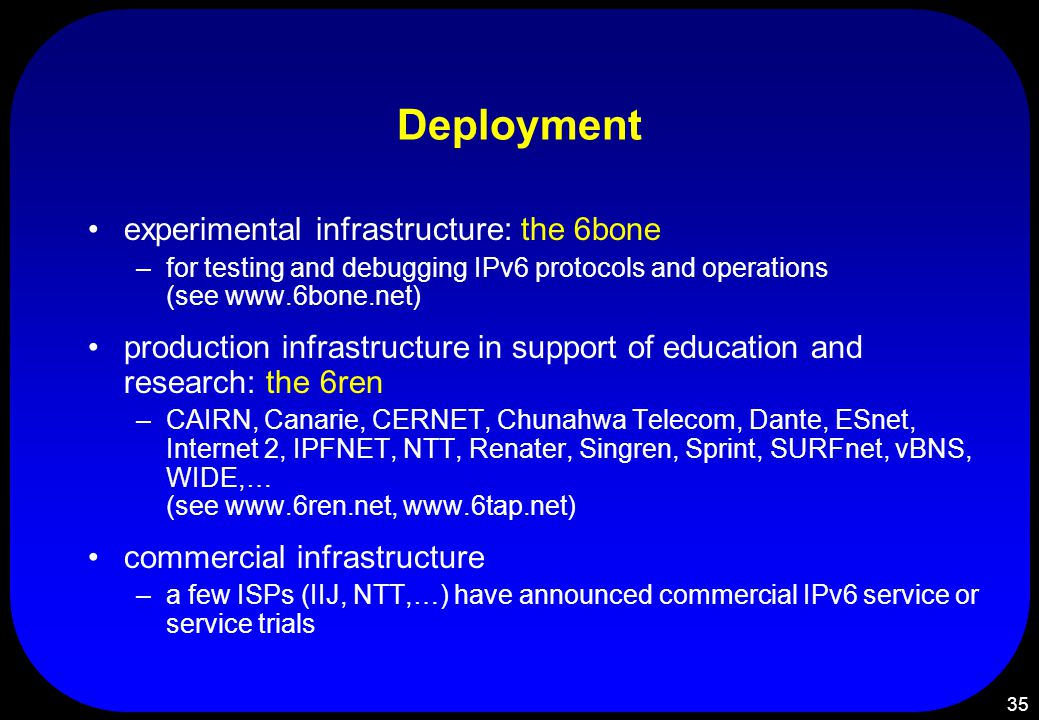 35 Deployment experimental infrastructure: the 6bone –for testing and debugging IPv6 protocols and operations (see www.6bone.net) production infrastructure in support of education and research: the 6ren –CAIRN, Canarie, CERNET, Chunahwa Telecom, Dante, ESnet, Internet 2, IPFNET, NTT, Renater, Singren, Sprint, SURFnet, vBNS, WIDE,… (see www.6ren.net, www.6tap.net) commercial infrastructure –a few ISPs (IIJ, NTT,…) have announced commercial IPv6 service or service trials