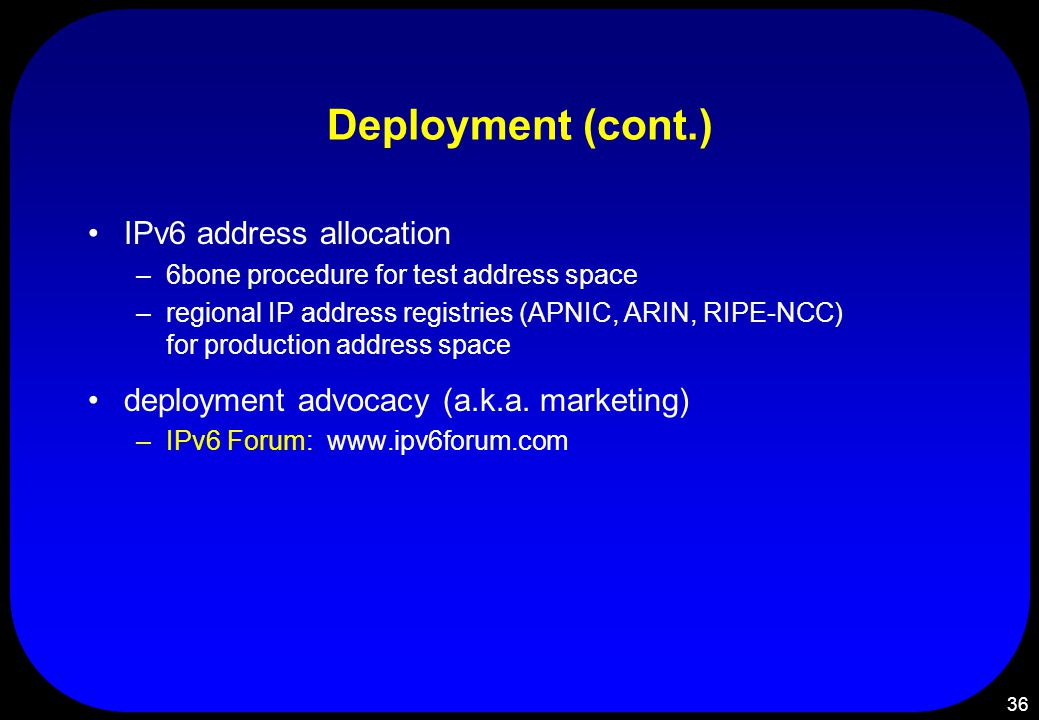 36 Deployment (cont.) IPv6 address allocation –6bone procedure for test address space –regional IP address registries (APNIC, ARIN, RIPE-NCC) for production address space deployment advocacy (a.k.a.