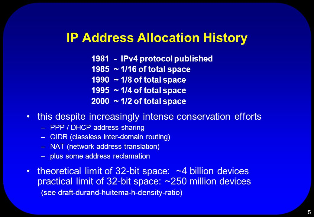 5 IP Address Allocation History 1981 - IPv4 protocol published 1985 ~ 1/16 of total space 1990 ~ 1/8 of total space 1995 ~ 1/4 of total space 2000 ~ 1/2 of total space this despite increasingly intense conservation efforts –PPP / DHCP address sharing –CIDR (classless inter-domain routing) –NAT (network address translation) –plus some address reclamation theoretical limit of 32-bit space: ~4 billion devices practical limit of 32-bit space: ~250 million devices (see draft-durand-huitema-h-density-ratio)
