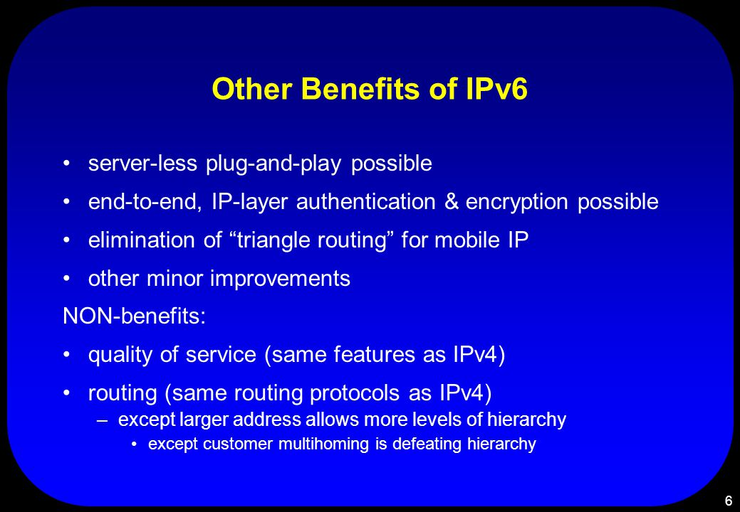 6 Other Benefits of IPv6 server-less plug-and-play possible end-to-end, IP-layer authentication & encryption possible elimination of triangle routing for mobile IP other minor improvements NON-benefits: quality of service (same features as IPv4) routing (same routing protocols as IPv4) –except larger address allows more levels of hierarchy except customer multihoming is defeating hierarchy