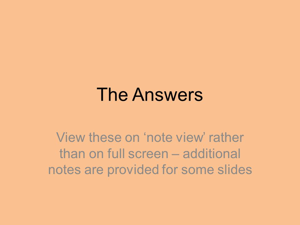 The Answers View these on 'note view' rather than on full screen – additional notes are provided for some slides