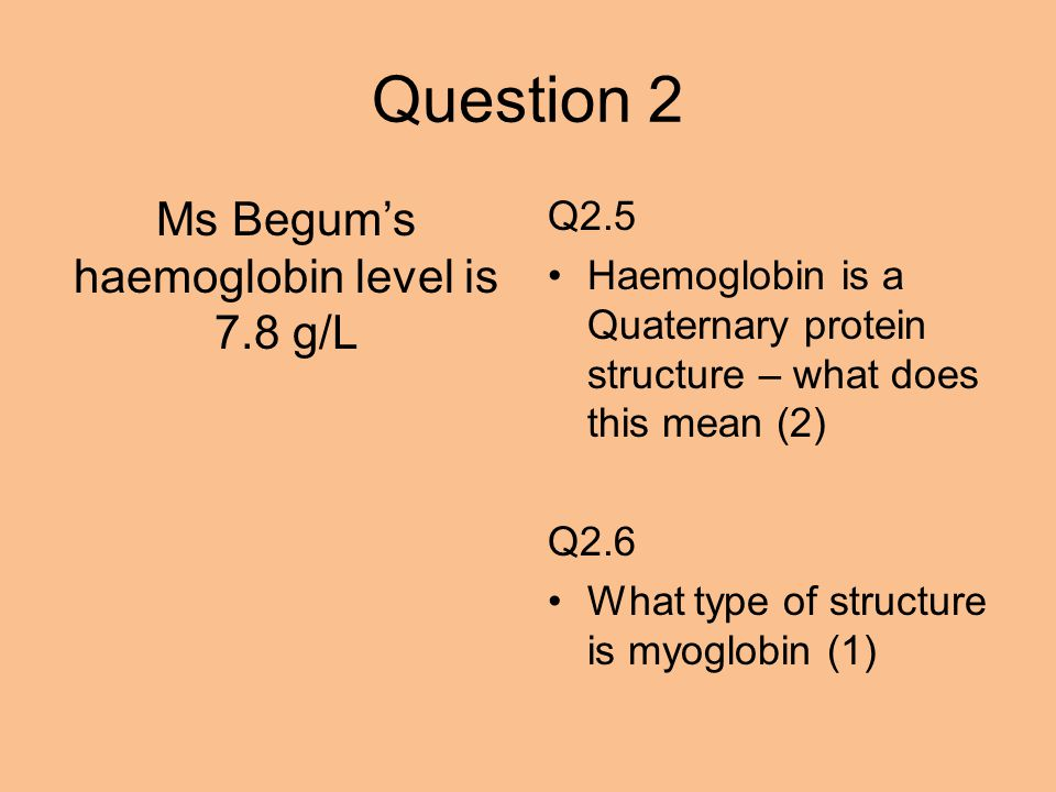 Question 2 Ms Begum's haemoglobin level is 7.8 g/L Q2.5 Haemoglobin is a Quaternary protein structure – what does this mean (2) Q2.6 What type of structure is myoglobin (1)