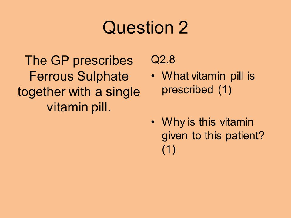 Question 2 The GP prescribes Ferrous Sulphate together with a single vitamin pill.
