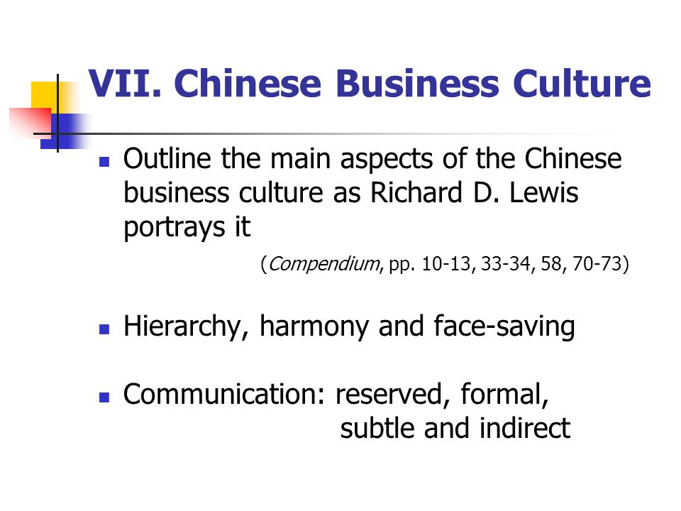 VII. Chinese Business Culture Outline the main aspects of the Chinese business culture as Richard D. Lewis portrays it (Compendium, pp. 10-13, 33-34,