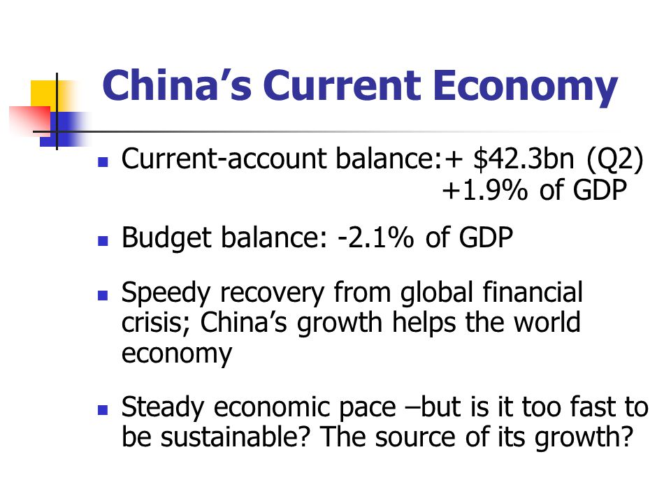 China's Current Economy Current-account balance:+ $42.3bn (Q2) +1.9% of GDP Budget balance: -2.1% of GDP Speedy recovery from global financial crisis; China's growth helps the world economy Steady economic pace –but is it too fast to be sustainable.
