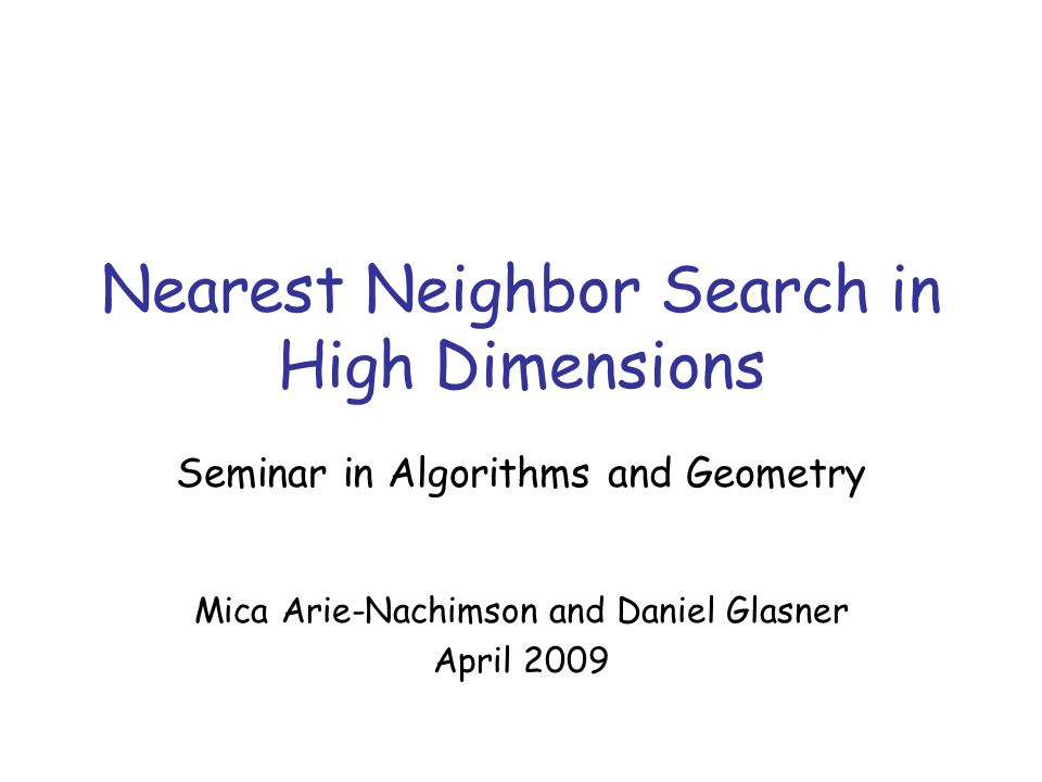 Talk Outline Nearest neighbor problem –Motivation Classical nearest neighbor methods –KD-trees Efficient search in high dimensions –Bucketing method –Locality Sensitive Hashing Conclusion Indyk and Motwani, 1998 Gionis, Indyk and Motwani, 1999 Main Results