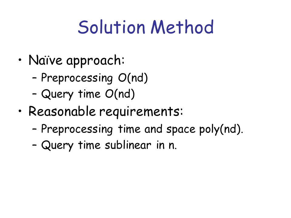 Solution Method Naïve approach: –Preprocessing O(nd) –Query time O(nd) Reasonable requirements: –Preprocessing time and space poly(nd).