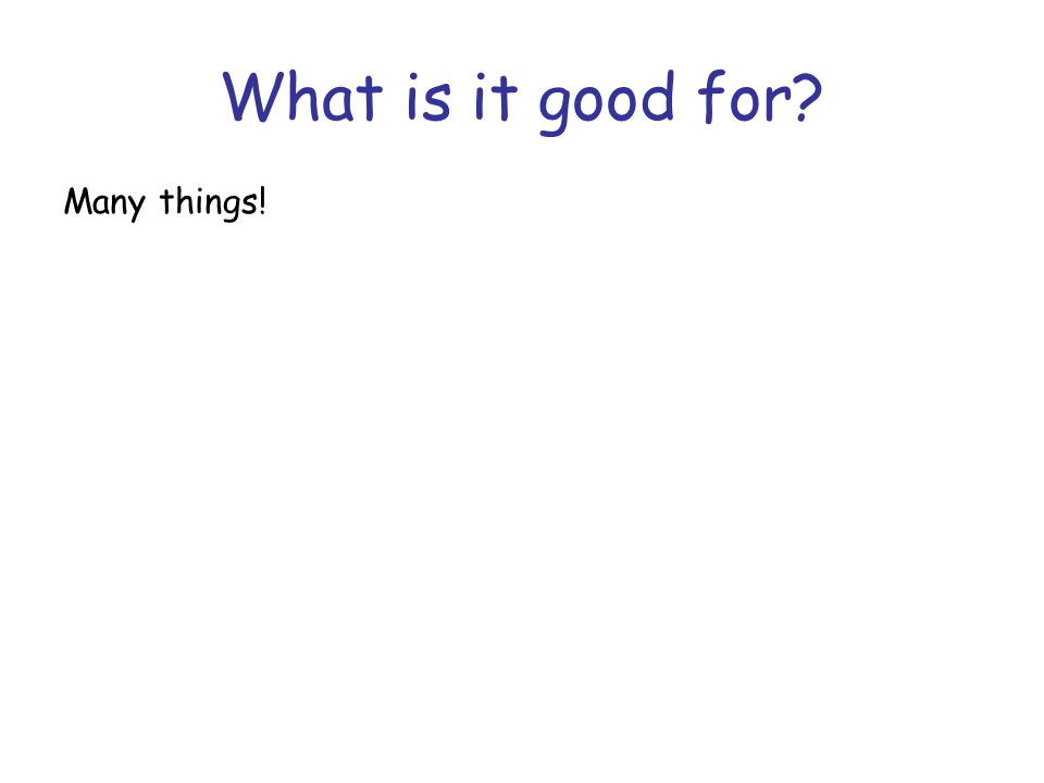 What is it good for.Many things.