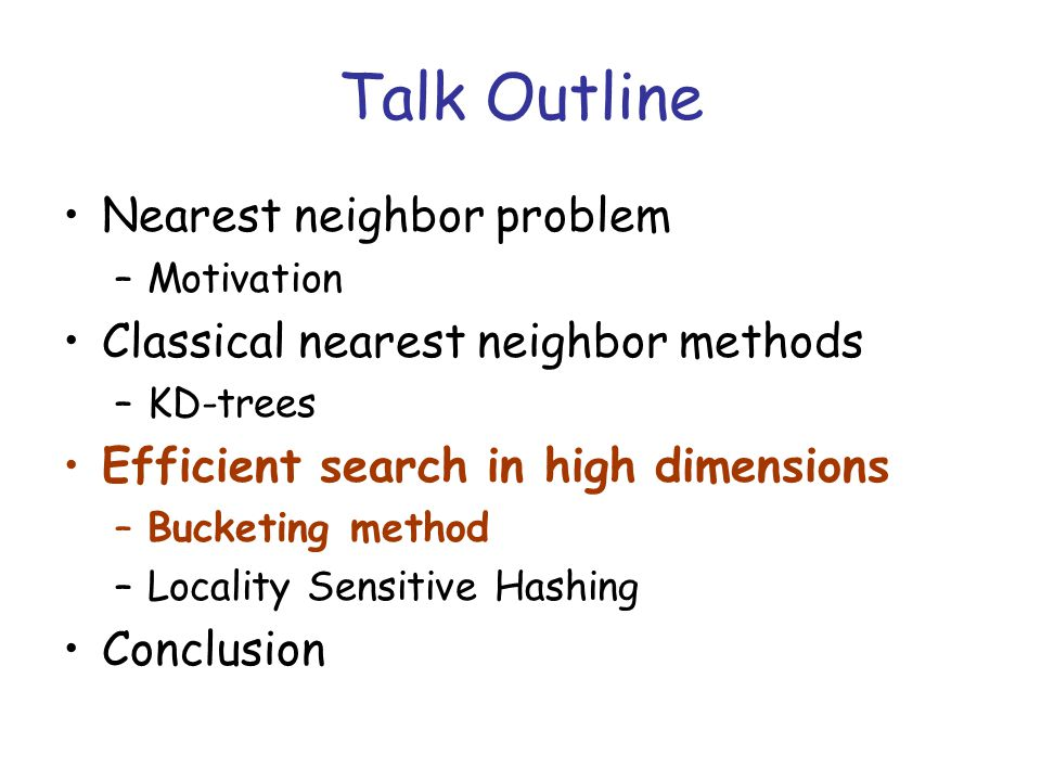 Talk Outline Nearest neighbor problem –Motivation Classical nearest neighbor methods –KD-trees Efficient search in high dimensions –Bucketing method –Locality Sensitive Hashing Conclusion