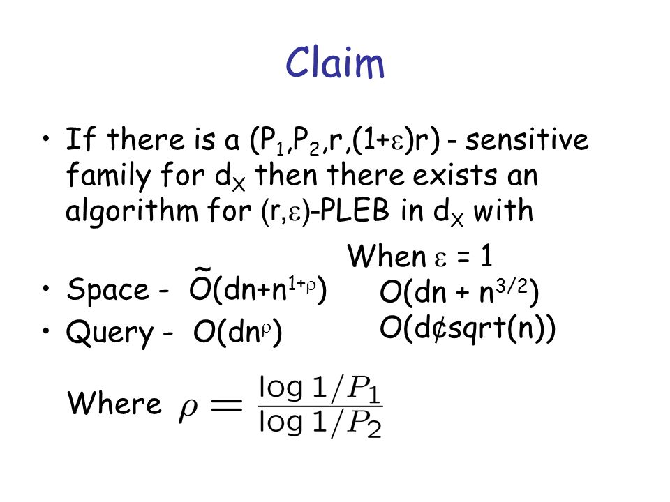 Claim If there is a (P 1,P 2,r,(1+  )r) - sensitive family for d X then there exists an algorithm for (r,  )- PLEB in d X with Space - O(dn+n 1+  ) Query - O(dn  ) Where ~ When  = 1 O(dn + n 3/2 ) O(d ¢ sqrt(n))
