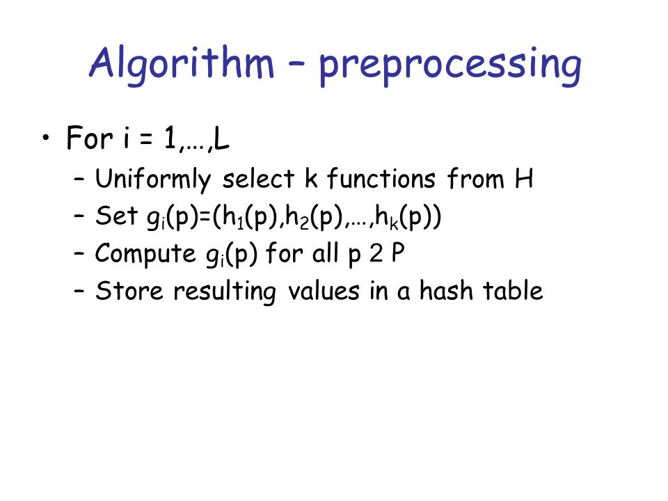 Algorithm – preprocessing For i = 1,…,L –Uniformly select k functions from H –Set g i (p)=(h 1 (p),h 2 (p),…,h k (p)) –Compute g i (p) for all p 2 P –Store resulting values in a hash table