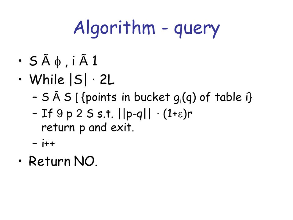 Algorithm - query S à , i à 1 While |S| · 2L –S à S [ {points in bucket g i (q) of table i} –If 9 p 2 S s.t.