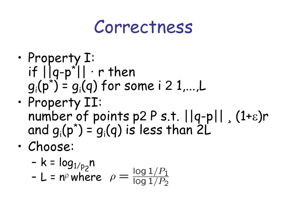 Correctness Property I: if ||q-p * || · r then g i (p * ) = g i (q) for some i 2 1,...,L Property II: number of points p 2 P s.t.