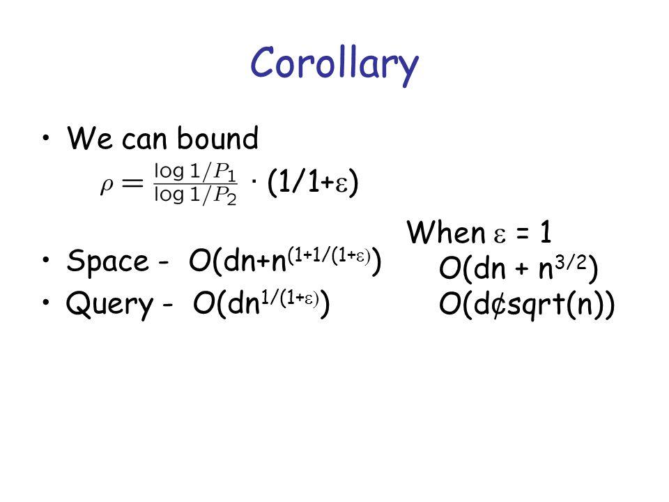 Corollary We can bound · (1/1+  ) Space - O(dn+n (1+1/(1+  ) Query - O(dn 1/(1+  ) When  = 1 O(dn + n 3/2 ) O(d ¢ sqrt(n))