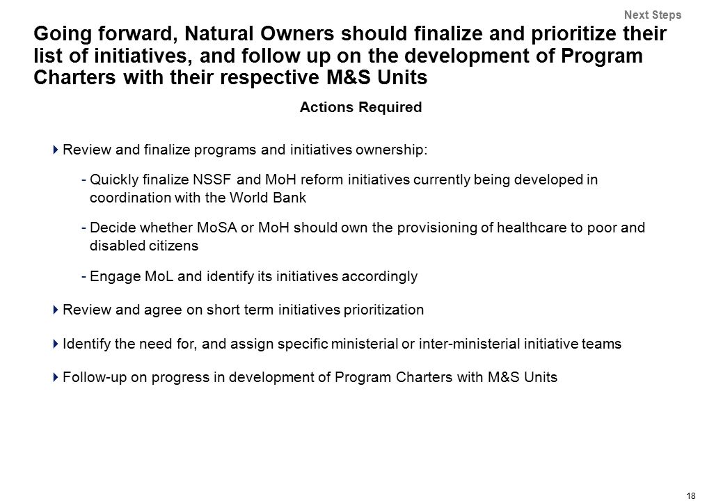 18 Going forward, Natural Owners should finalize and prioritize their list of initiatives, and follow up on the development of Program Charters with their respective M&S Units Actions Required  Review and finalize programs and initiatives ownership: -Quickly finalize NSSF and MoH reform initiatives currently being developed in coordination with the World Bank -Decide whether MoSA or MoH should own the provisioning of healthcare to poor and disabled citizens -Engage MoL and identify its initiatives accordingly  Review and agree on short term initiatives prioritization  Identify the need for, and assign specific ministerial or inter-ministerial initiative teams  Follow-up on progress in development of Program Charters with M&S Units Next Steps