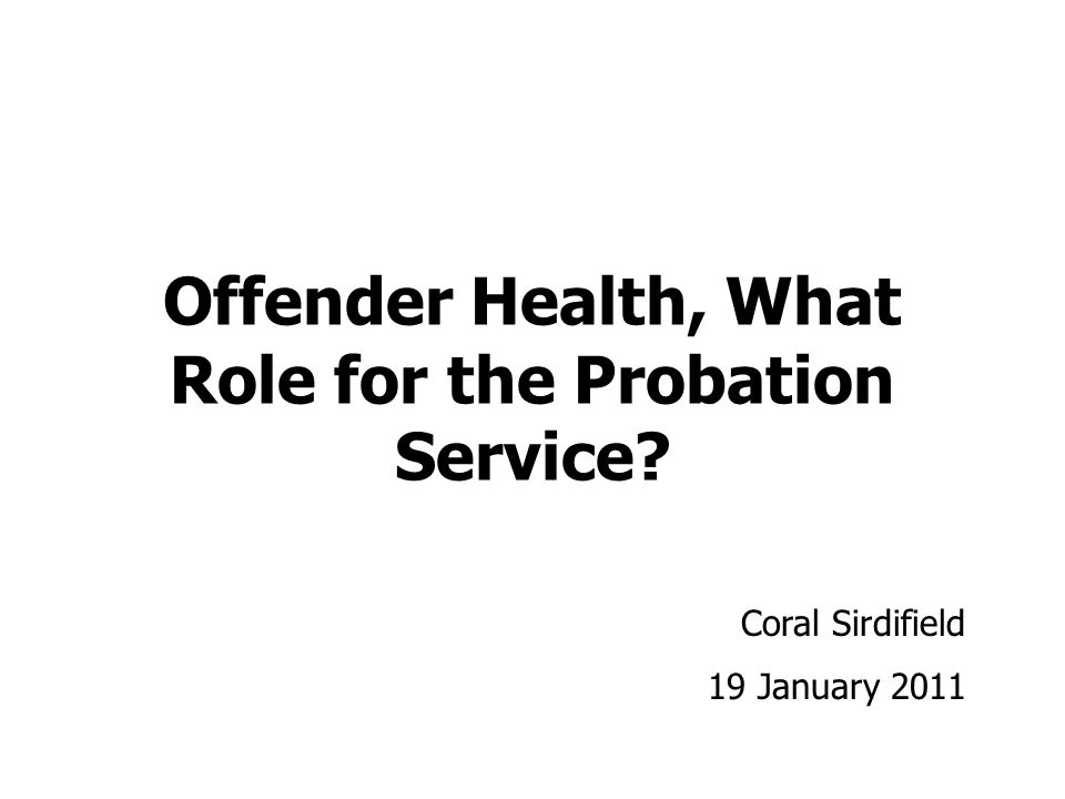 Offender Health, What Role for the Probation Service Coral Sirdifield 19 January 2011