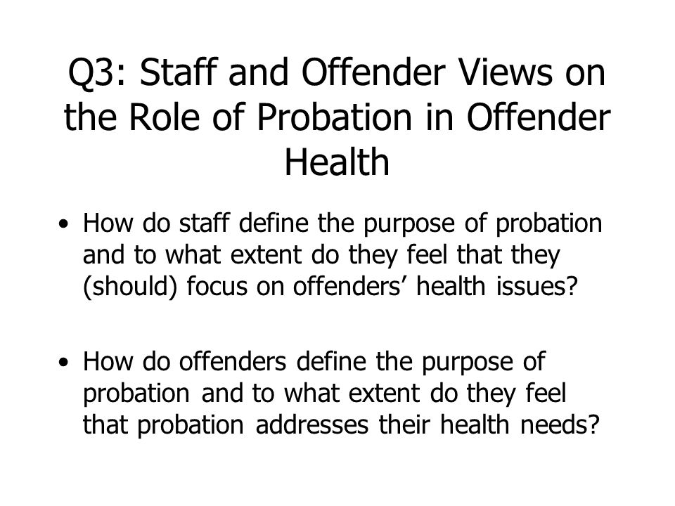 Q3: Staff and Offender Views on the Role of Probation in Offender Health How do staff define the purpose of probation and to what extent do they feel that they (should) focus on offenders' health issues.