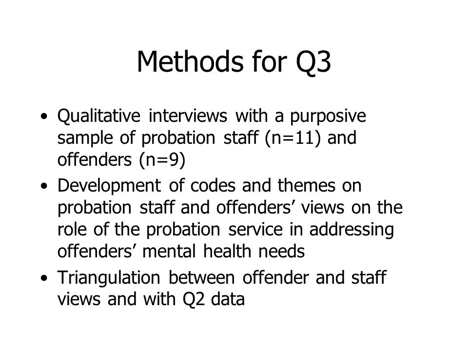 Methods for Q3 Qualitative interviews with a purposive sample of probation staff (n=11) and offenders (n=9) Development of codes and themes on probation staff and offenders' views on the role of the probation service in addressing offenders' mental health needs Triangulation between offender and staff views and with Q2 data