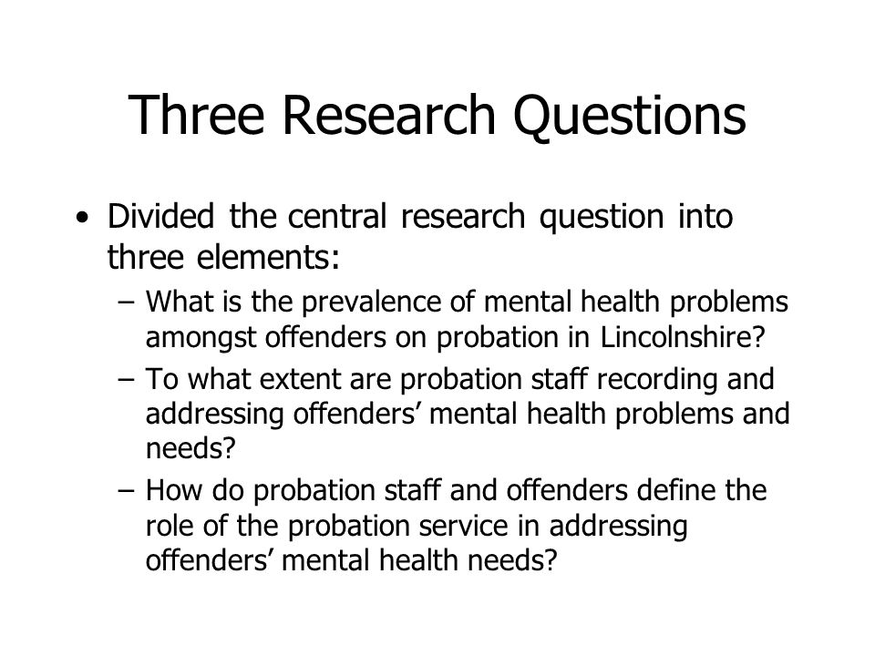 Three Research Questions Divided the central research question into three elements: –What is the prevalence of mental health problems amongst offenders on probation in Lincolnshire.