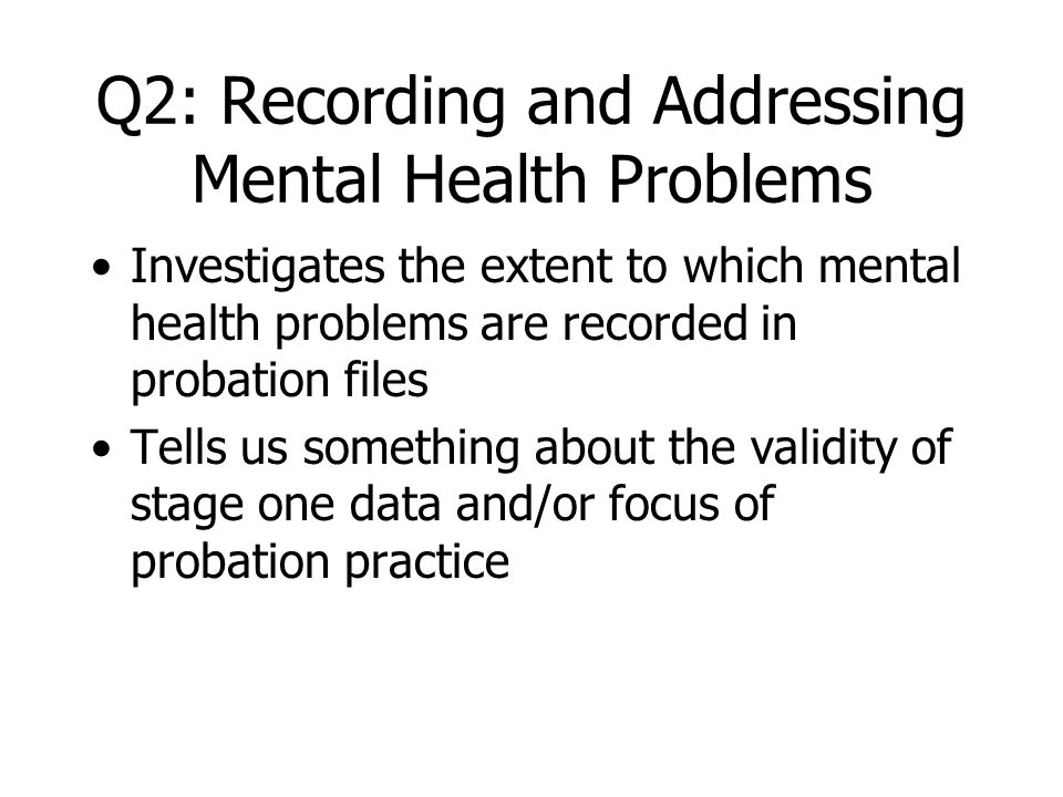 Methods for Q2 Examination of a purposive sample of probation case files (n=47) for those screening positive for a current mental health disorder Collection of numerical data on recording of health issues Collection of qualitative data for every fifth file (n=9) to add detailed description to the recording of health issues by probation staff Triangulation between Q1 and Q2 data
