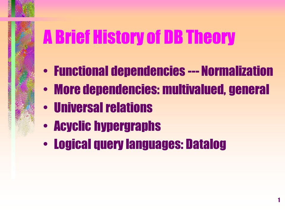 1 A Brief History of DB Theory Functional dependencies --- Normalization More dependencies: multivalued, general Universal relations Acyclic hypergraphs Logical query languages: Datalog