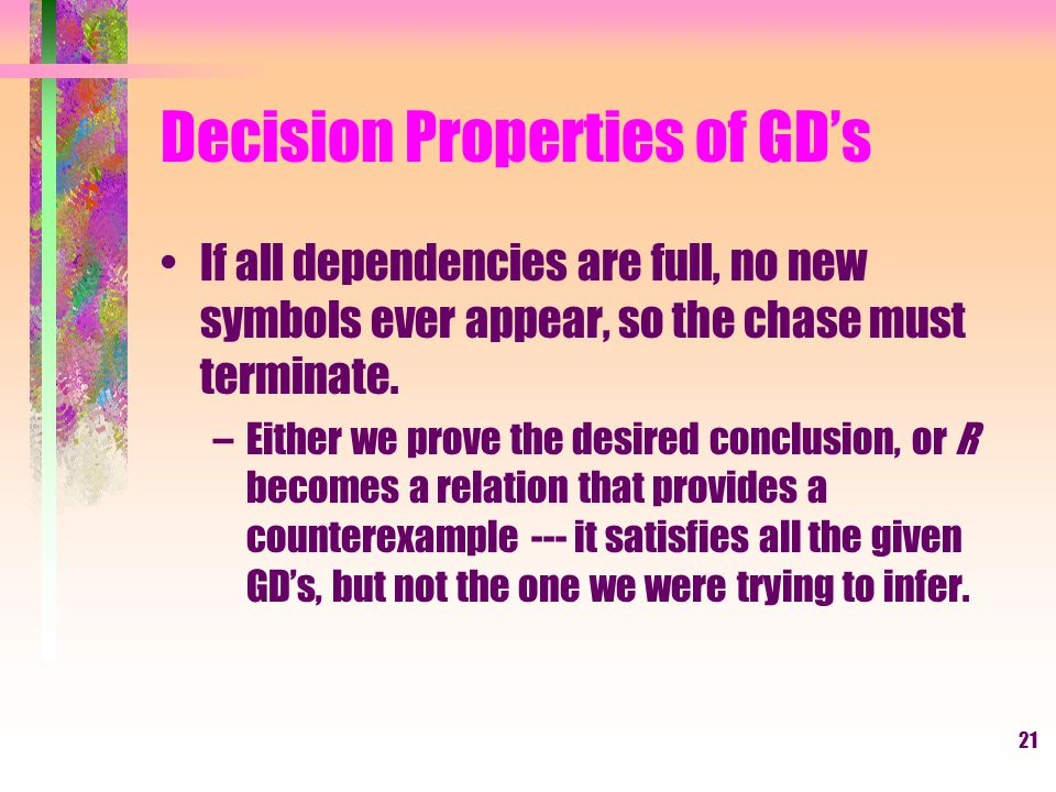21 Decision Properties of GD's If all dependencies are full, no new symbols ever appear, so the chase must terminate.
