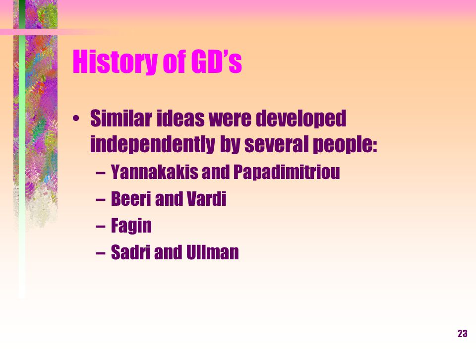 23 History of GD's Similar ideas were developed independently by several people: –Yannakakis and Papadimitriou –Beeri and Vardi –Fagin –Sadri and Ullman