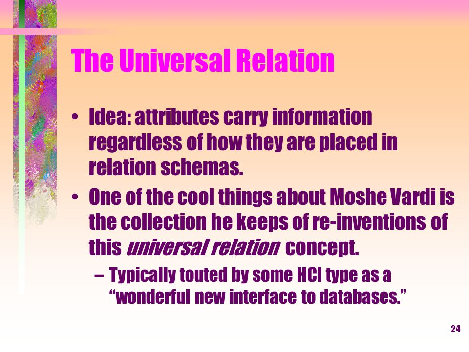 24 The Universal Relation Idea: attributes carry information regardless of how they are placed in relation schemas.