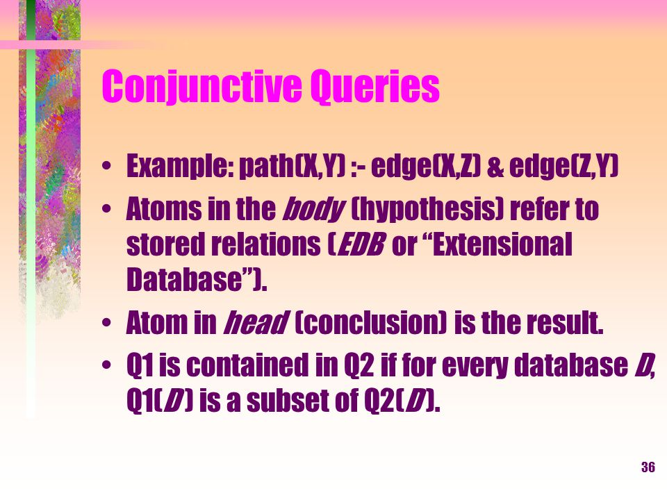36 Conjunctive Queries Example: path(X,Y) :- edge(X,Z) & edge(Z,Y) Atoms in the body (hypothesis) refer to stored relations (EDB or Extensional Database ).