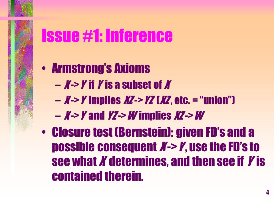 4 Issue #1: Inference Armstrong's Axioms –X ->Y if Y is a subset of X –X ->Y implies XZ ->YZ (XZ, etc.