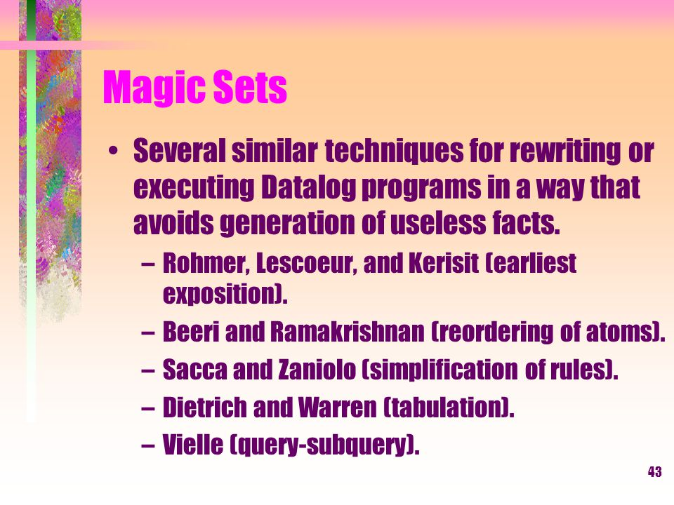 43 Magic Sets Several similar techniques for rewriting or executing Datalog programs in a way that avoids generation of useless facts.