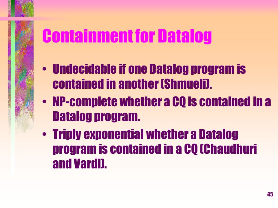 45 Containment for Datalog Undecidable if one Datalog program is contained in another (Shmueli).