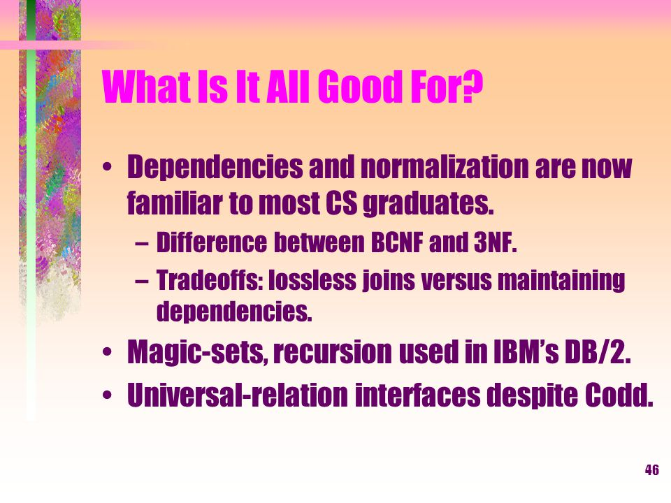 46 What Is It All Good For. Dependencies and normalization are now familiar to most CS graduates.