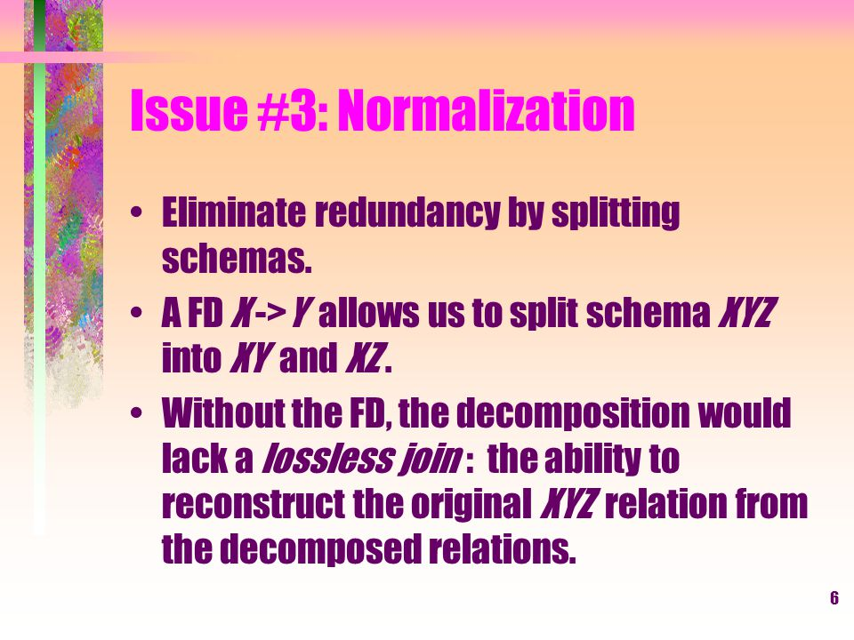 6 Issue #3: Normalization Eliminate redundancy by splitting schemas.