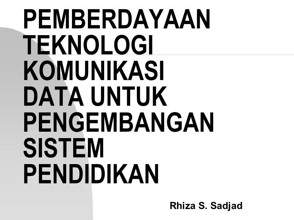 PEMBERDAYAAN TEKNOLOGI KOMUNIKASI DATA UNTUK PENGEMBANGAN SISTEM PENDIDIKAN Rhiza S. Sadjad