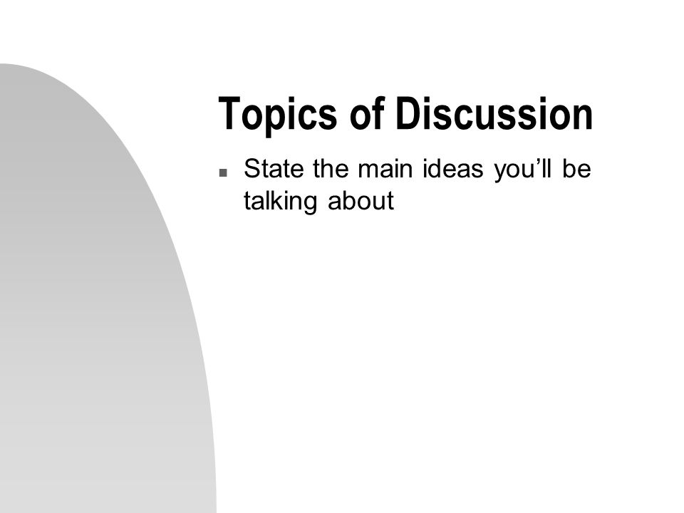 Topics of Discussion n State the main ideas you'll be talking about