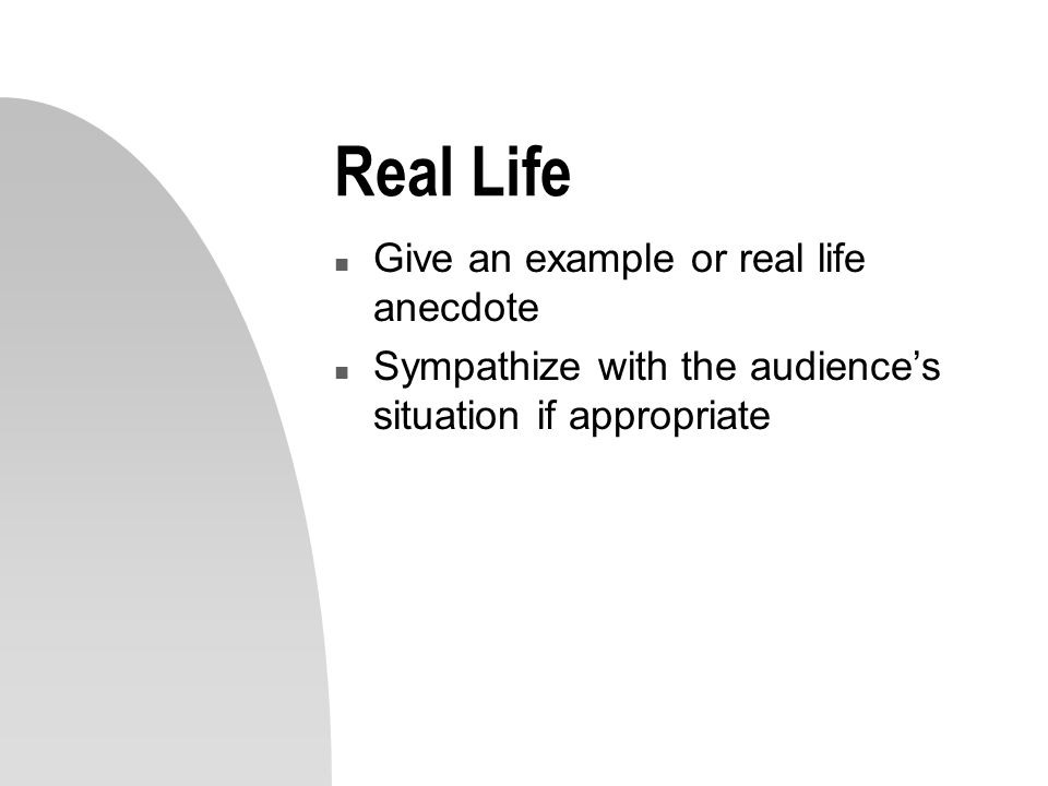 Real Life n Give an example or real life anecdote n Sympathize with the audience's situation if appropriate