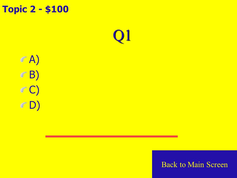 Q5 Topic 1 - $500 A) B) C) D) Back to Main Screen